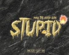 Max The Good Son – Stupid @maxthegoodson